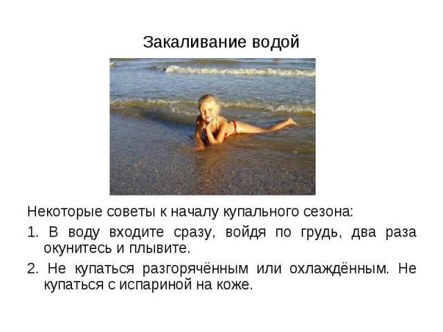 Некоторые советы к началу купального сезона: Некоторые советы к началу купального сезона: 1. В воду входите сразу, войдя по грудь, два раза окунитесь и плывите. 2. Не купаться разгорячённым или охлаждённым. Не купаться с испариной на коже.