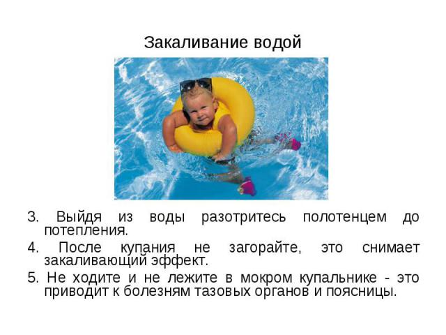 3. Выйдя из воды разотритесь полотенцем до потепления. 3. Выйдя из воды разотритесь полотенцем до потепления. 4. После купания не загорайте, это снимает закаливающий эффект. 5. Не ходите и не лежите в мокром купальнике - это приводит к болезням тазо…