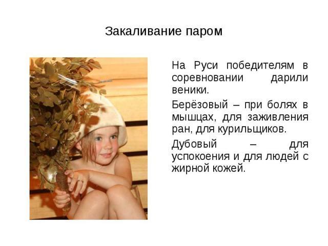 На Руси победителям в соревновании дарили веники. На Руси победителям в соревновании дарили веники. Берёзовый – при болях в мышцах, для заживления ран, для курильщиков. Дубовый – для успокоения и для людей с жирной кожей.