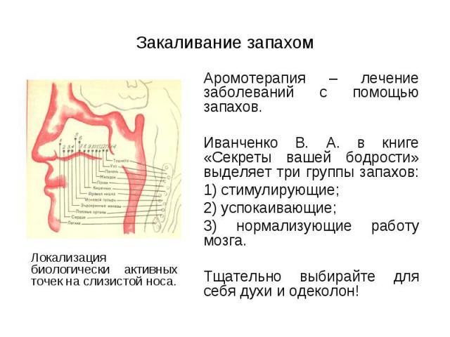 Аромотерапия – лечение заболеваний с помощью запахов. Аромотерапия – лечение заболеваний с помощью запахов. Иванченко В. А. в книге «Секреты вашей бодрости» выделяет три группы запахов: 1) стимулирующие; 2) успокаивающие; 3) нормализующие работу моз…