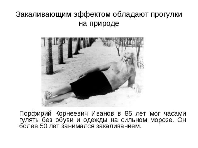 Порфирий Корнеевич Иванов в 85 лет мог часами гулять без обуви и одежды на сильном морозе. Он более 50 лет занимался закаливанием. Порфирий Корнеевич Иванов в 85 лет мог часами гулять без обуви и одежды на сильном морозе. Он более 50 лет занимался з…
