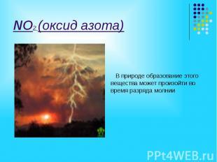 NO2 (оксид азота) В природе образование этого вещества может произойти во время
