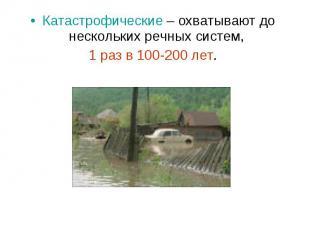 Катастрофические – охватывают до нескольких речных систем, Катастрофические – ох