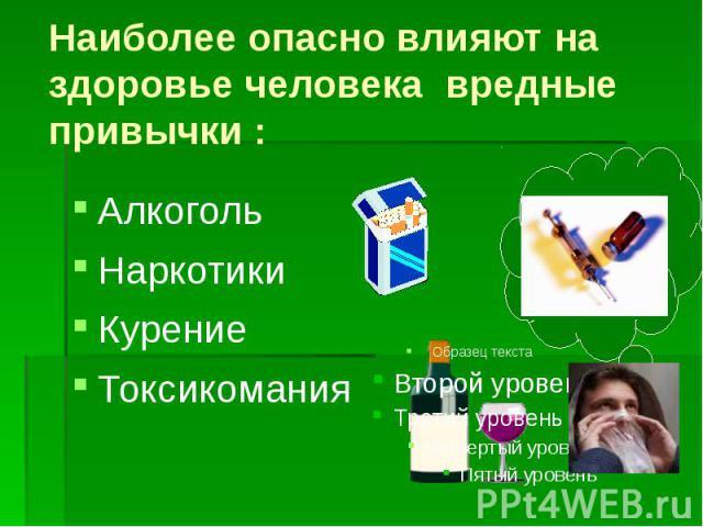 Наиболее опасно влияют на здоровье человека вредные привычки : Алкоголь Наркотики Курение Токсикомания