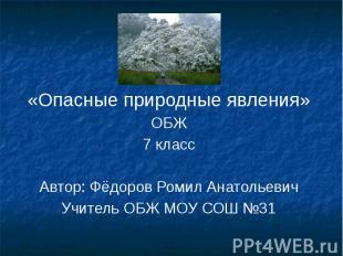 «Опасные природные явления» ОБЖ 7 класс Автор: Фёдоров Ромил Анатольевич Учитель
