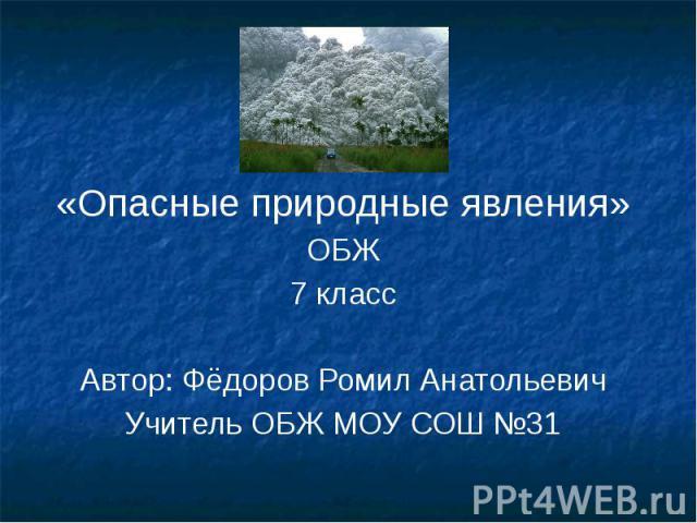 «Опасные природные явления» ОБЖ 7 класс Автор: Фёдоров Ромил Анатольевич Учитель ОБЖ МОУ СОШ №31