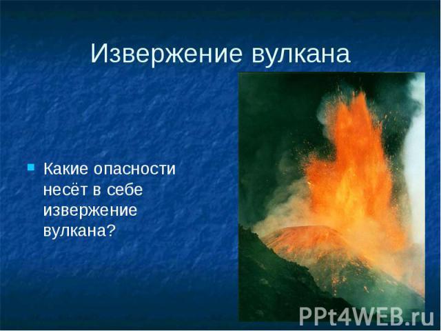 Извержение вулкана Какие опасности несёт в себе извержение вулкана?