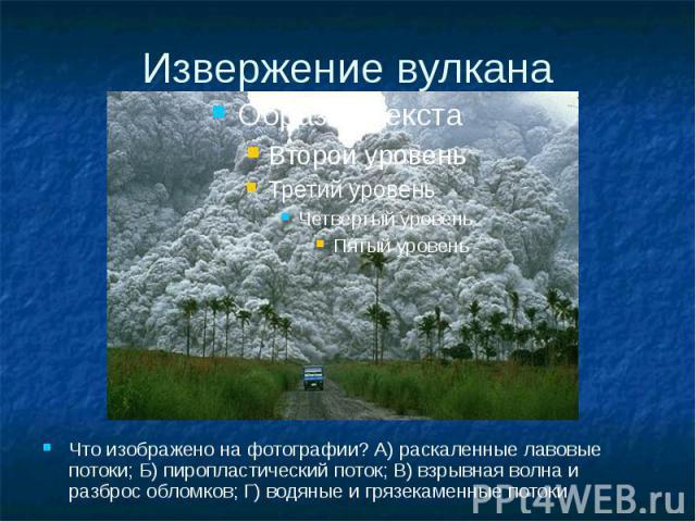 Извержение вулкана Что изображено на фотографии? А) раскаленные лавовые потоки; Б) пиропластический поток; В) взрывная волна и разброс обломков; Г) водяные и грязекаменные потоки