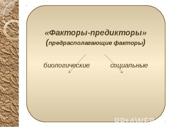 «Факторы-предикторы» (предрасполагающие факторы) «Факторы-предикторы» (предрасполагающие факторы) биологические социальные