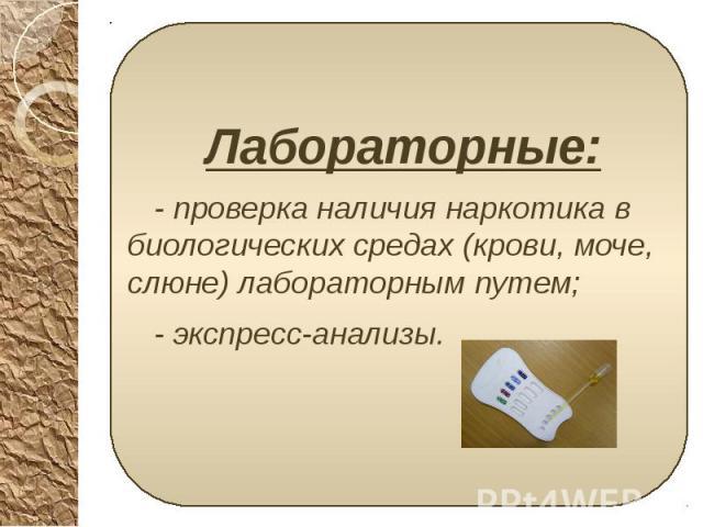 Лабораторные: Лабораторные: - проверка наличия наркотика в биологических средах (крови, моче, слюне) лабораторным путем; - экспресс-анализы.