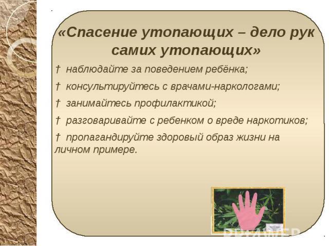 «Спасение утопающих – дело рук самих утопающих» «Спасение утопающих – дело рук самих утопающих» † наблюдайте за поведением ребёнка; † консультируйтесь с врачами-наркологами; † занимайтесь профилактикой; † разговаривайте с ребенком о вреде наркотиков…