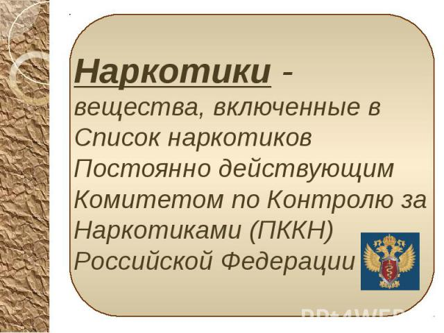 Наркотики - вещества, включенные в Список наркотиков Постоянно действующим Комитетом по Контролю за Наркотиками (ПККН) Российской Федерации Наркотики - вещества, включенные в Список наркотиков Постоянно действующим Комитетом по Контролю за Наркотика…