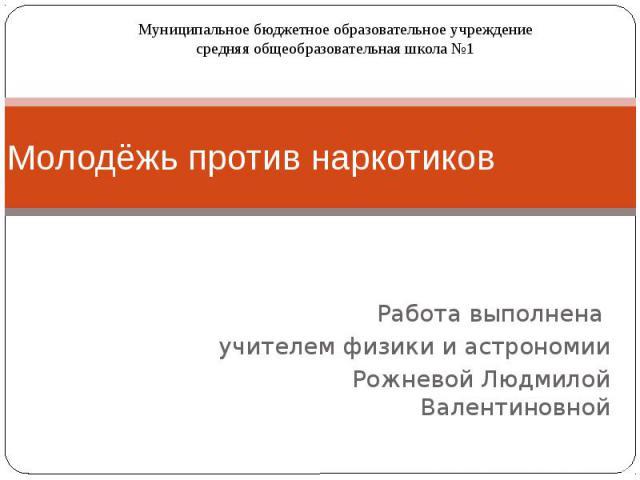 Молодёжь против наркотиков Работа выполнена учителем физики и астрономии Рожневой Людмилой Валентиновной