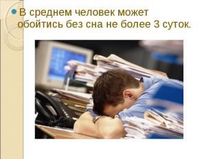 В среднем человек может обойтись без сна не более 3 суток. В среднем человек мож