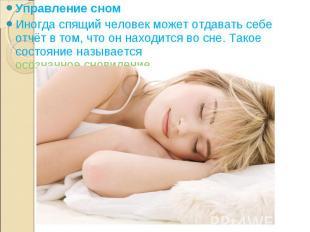 Управление сном Управление сном Иногда спящий человек может отдавать себе отчёт