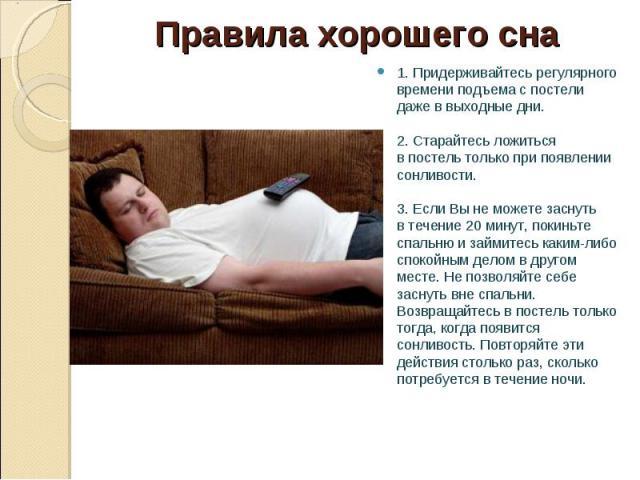 1.Придерживайтесьрегулярного времени подъемаспостели даже ввыходные дни. 2.Старайтесь ложиться впостельтолько припоявлении сонливости. 3.Если Вынеможете заснуть втечение 2…