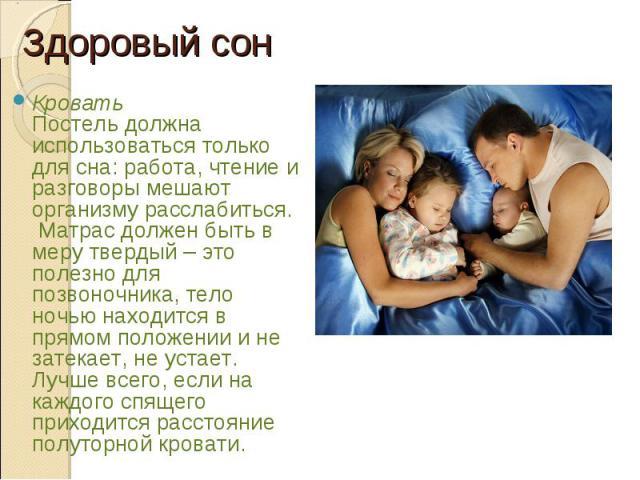 Кровать Постель должна использоваться только длясна: работа, чтение и разговоры мешают организму расслабиться. Матрас должен быть в меру твердый – это полезно для позвоночника, тело ночью находится в прямом положении и не затекает, не устает. …