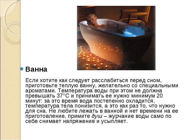 Ванна Если хотите как следует расслабиться перед сном, приготовьте теплуюванну, желательно со специальными ароматами. Температура воды при этом не должна превышать 37°C и принимать ее нужно минимум 20 минут: за это время вода постепенно охлади…
