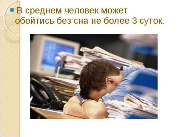 В среднем человек может обойтись без сна не более 3 суток. В среднем человек может обойтись без сна не более 3 суток.