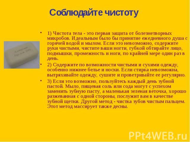 1) Чистота тела - это первая защита от болезнетворных микробов. Идеальным было бы принятие ежедневного душа с горячей водой и мылом. Если это невозможно, содержите руки чистыми, чистите ваши ногти, губкой обтирайте лицо, подмышки, промежность и ноги…