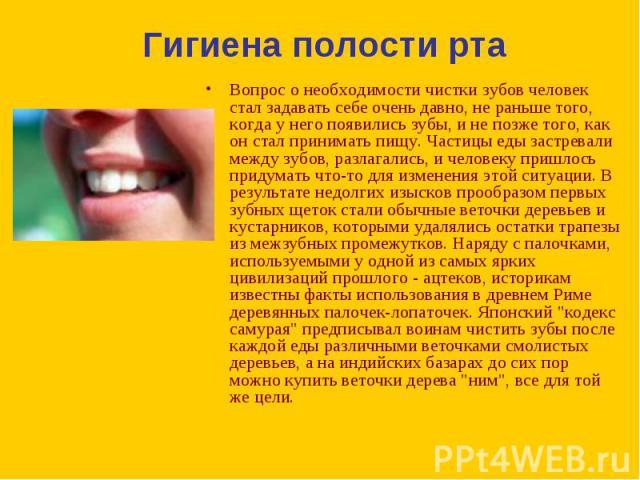 Вопрос о необходимости чистки зубов человек стал задавать себе очень давно, не раньше того, когда у него появились зубы, и не позже того, как он стал принимать пищу. Частицы еды застревали между зубов, разлагались, и человеку пришлось придумать что-…