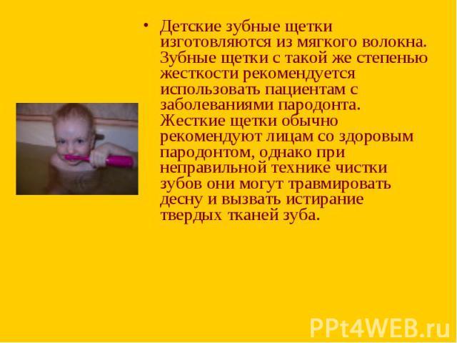 Детские зубные щетки изготовляются из мягкого волокна. Зубные щетки с такой же степенью жесткости рекомендуется использовать пациентам с заболеваниями пародонта. Жесткие щетки обычно рекомендуют лицам со здоровым пародонтом, однако при неправильной …