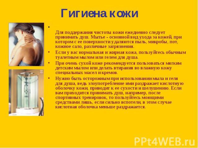 Для поддержания чистоты кожи ежедневно следует принимать душ. Мытье - основной вид ухода за кожей, при котором с ее поверхности удаляются пыль, микробы, пот, кожное сало, различные загрязнения. Для поддержания чистоты кожи ежедневно следует принимат…