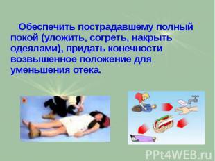 Обеспечить пострадавшему полный покой (уложить, согреть, накрыть одеялами), прид