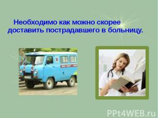Необходимо как можно скорее доставить пострадавшего в больницу. Необходимо как м