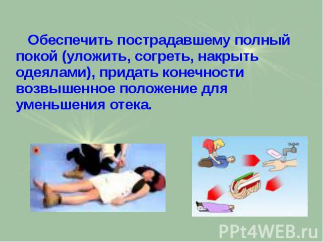 Обеспечить пострадавшему полный покой (уложить, согреть, накрыть одеялами), придать конечности возвышенное положение для уменьшения отека. Обеспечить пострадавшему полный покой (уложить, согреть, накрыть одеялами), придать конечности возвышенное пол…