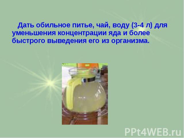 Дать обильное питье, чай, воду (3-4 л) для уменьшения концентрации яда и более быстрого выведения его из организма. Дать обильное питье, чай, воду (3-4 л) для уменьшения концентрации яда и более быстрого выведения его из организма.