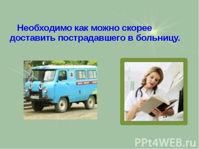 Необходимо как можно скорее доставить пострадавшего в больницу. Необходимо как можно скорее доставить пострадавшего в больницу.
