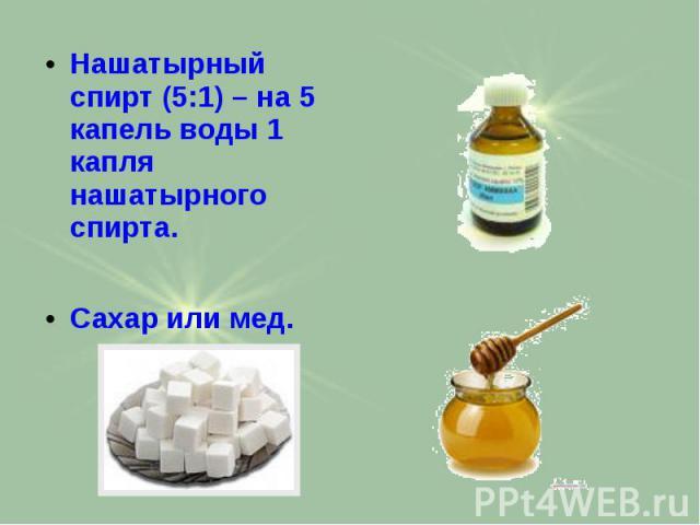 Нашатырный спирт (5:1) – на 5 капель воды 1 капля нашатырного спирта. Нашатырный спирт (5:1) – на 5 капель воды 1 капля нашатырного спирта. Сахар или мед.