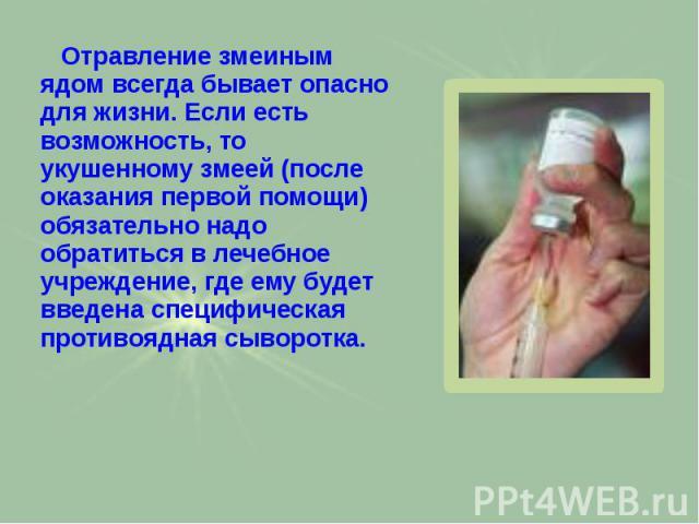 Отравление змеиным ядом всегда бывает опасно для жизни. Если есть возможность, то укушенному змеей (после оказания первой помощи) обязательно надо обратиться в лечебное учреждение, где ему будет введена специфическая противоядная сыворотка. Отравлен…