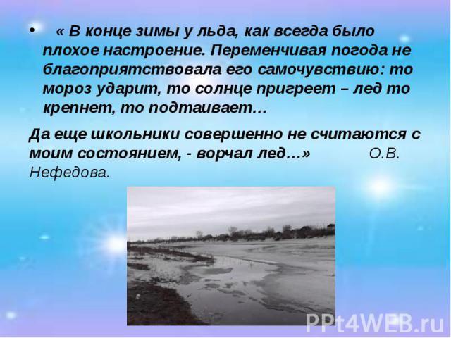 « В конце зимы у льда, как всегда было плохое настроение. Переменчивая погода не благоприятствовала его самочувствию: то мороз ударит, то солнце пригреет – лед то крепнет, то подтаивает… « В конце зимы у льда, как всегда было плохое настроение. Пере…