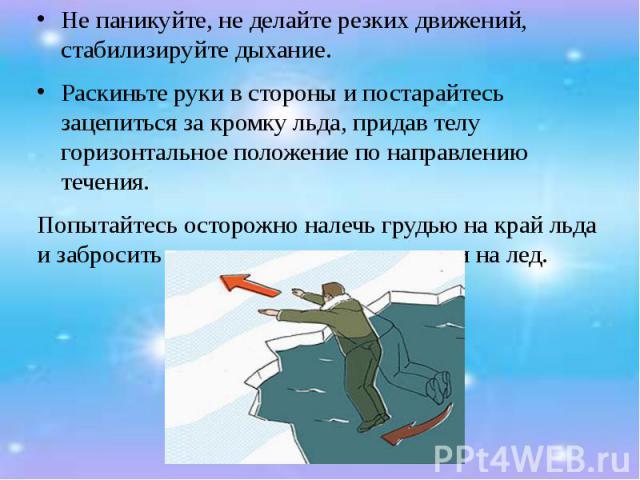 Не паникуйте, не делайте резких движений, стабилизируйте дыхание. Не паникуйте, не делайте резких движений, стабилизируйте дыхание. Раскиньте руки в стороны и постарайтесь зацепиться за кромку льда, придав телу горизонтальное положение по направлени…