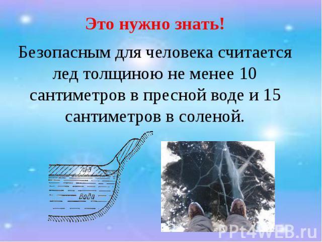 Это нужно знать! Это нужно знать! Безопасным для человека считается лед толщиною не менее 10 сантиметров в пресной воде и 15 сантиметров в соленой.