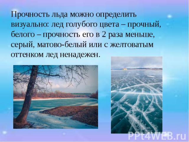 Прочность льда можно определить визуально: лед голубого цвета – прочный, белого – прочность его в 2 раза меньше, серый, матово-белый или с желтоватым оттенком лед ненадежен. Прочность льда можно определить визуально: лед голубого цвета – прочный, бе…