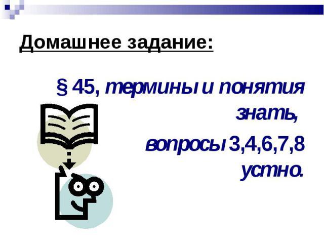 § 45, термины и понятия знать, § 45, термины и понятия знать, вопросы 3,4,6,7,8 устно.