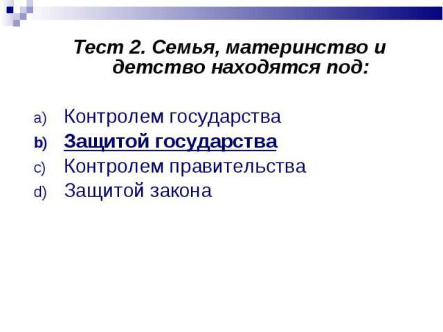 Тест 2. Семья, материнство и детство находятся под: Тест 2. Семья, материнство и детство находятся под: Контролем государства Защитой государства Контролем правительства Защитой закона
