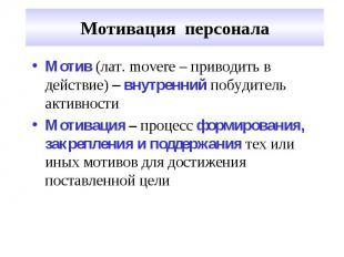Мотивация персонала Мотив (лат. movere – приводить в действие) – внутренний побу