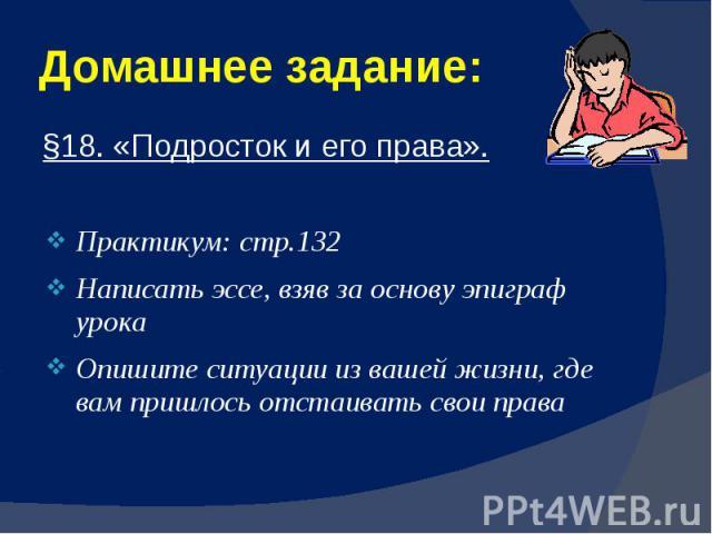 Домашнее задание: §18. «Подросток и его права». Практикум: стр.132 Написать эссе, взяв за основу эпиграф урока Опишите ситуации из вашей жизни, где вам пришлось отстаивать свои права