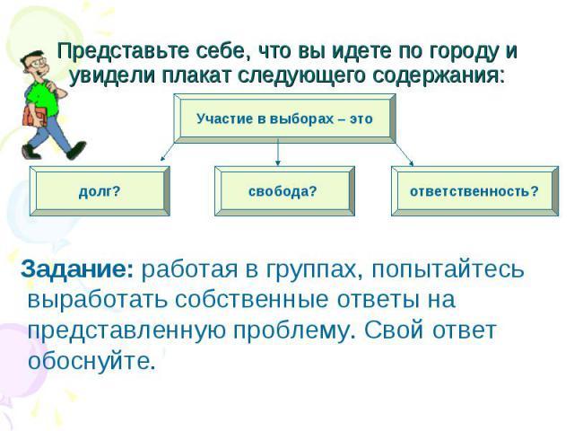 Задание: работая в группах, попытайтесь выработать собственные ответы на представленную проблему. Свой ответ обоснуйте.