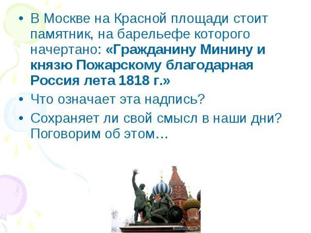 В Москве на Красной площади стоит памятник, на барельефе которого начертано: «Гражданину Минину и князю Пожарскому благодарная Россия лета 1818 г.» В Москве на Красной площади стоит памятник, на барельефе которого начертано: «Гражданину Минину и кня…