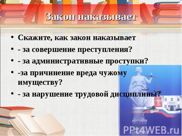 Скажите, как закон наказывает Скажите, как закон наказывает - за совершение преступления? - за административные проступки? -за причинение вреда чужому имуществу? - за нарушение трудовой дисциплины?