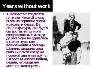 Years without work В возрасте пятидесяти пяти лет Коко Шанель была на вершине св