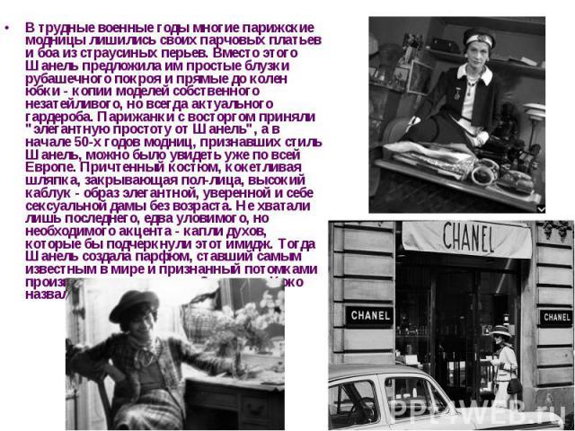 В трудные военные годы многие парижские модницы лишились своих парчовых платьев и боа из страусиных перьев. Вместо этого Шанель предложила им простые блузки рубашечного покроя и прямые до колен юбки - копии моделей собственного незатейливого, но все…