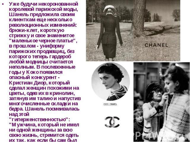 """Уже будучи некоронованной королевой парижской моды, Шанель предложила своим клиенткам еще несколько революционных изменений: брюки-клет, короткую стрижку и свое знаменитое """"маленькое черное платье"""", в прошлом - униформу парижских продавщиц…"""