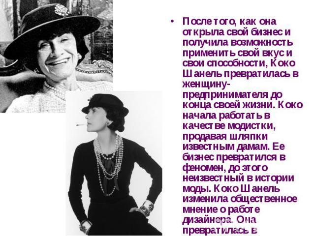 После того, как она открыла свой бизнес и получила возможность применить свой вкус и свои способности, Коко Шанель превратилась в женщину-предпринимателя до конца своей жизни. Коко начала работать в качестве модистки, продавая шляпки известным дамам…