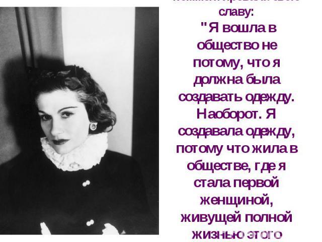 """Она так комментировала свою славу: """"Я вошла в общество не потому, что я должна была создавать одежду. Наоборот. Я создавала одежду, потому что жила в обществе, где я стала первой женщиной, живущей полной жизнью этого века."""""""